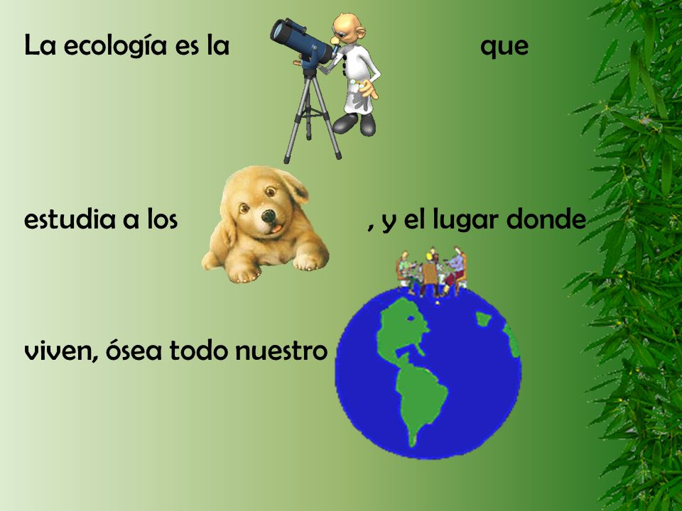 La ecología es la que estudia a los, y el lugar donde viven, ósea todo nuestro
