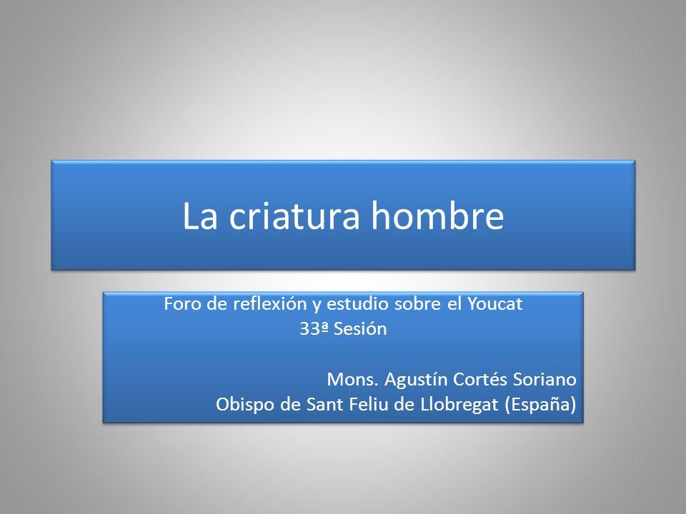 La criatura hombre Foro de reflexión y estudio sobre el Youcat 33ª Sesión Mons. Agustín Cortés Soriano Obispo de Sant Feliu de Llobregat (España) Foro