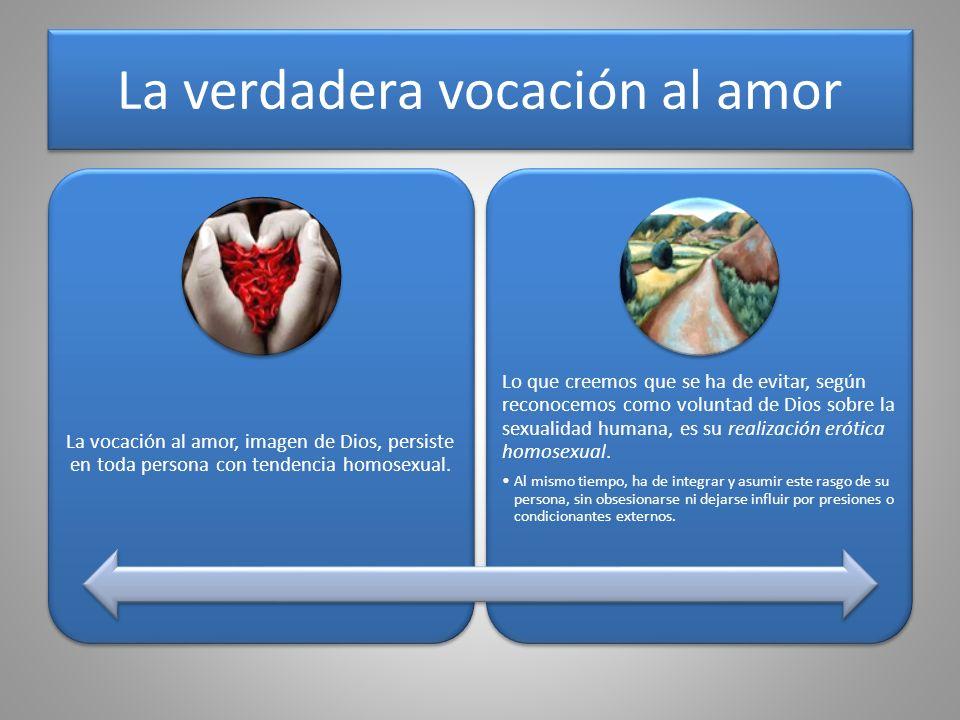 La verdadera vocación al amor La vocación al amor, imagen de Dios, persiste en toda persona con tendencia homosexual. Lo que creemos que se ha de evit