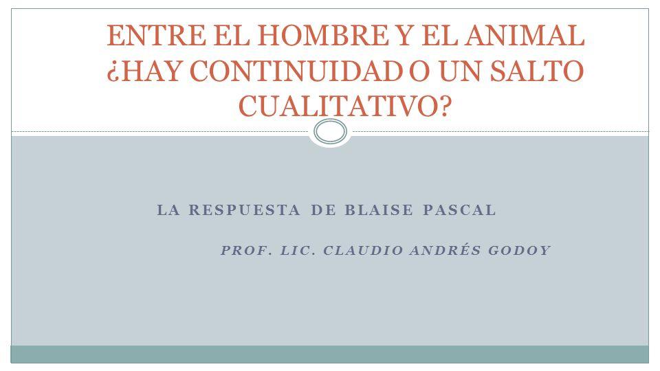 LA RESPUESTA DE BLAISE PASCAL PROF. LIC. CLAUDIO ANDRÉS GODOY ENTRE EL HOMBRE Y EL ANIMAL ¿HAY CONTINUIDAD O UN SALTO CUALITATIVO?