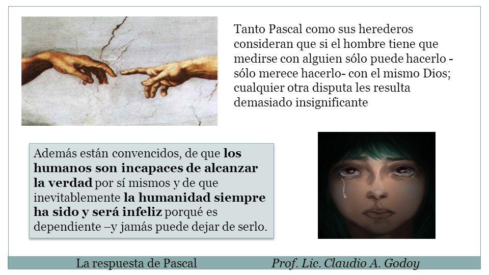 Tanto Pascal como sus herederos consideran que si el hombre tiene que medirse con alguien sólo puede hacerlo - sólo merece hacerlo- con el mismo Dios;