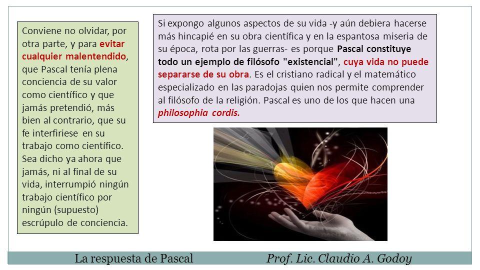 Conviene no olvidar, por otra parte, y para evitar cualquier malentendido, que Pascal tenía plena conciencia de su valor como científico y que jamás pretendió, más bien al contrario, que su fe interfiriese en su trabajo como científico.