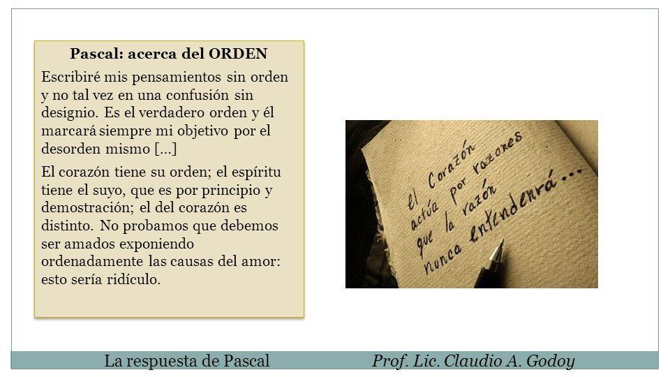 La respuesta de PascalProf. Lic. Claudio A. Godoy Pascal: acerca del ORDEN Escribiré mis pensamientos sin orden y no tal vez en una confusión sin desi