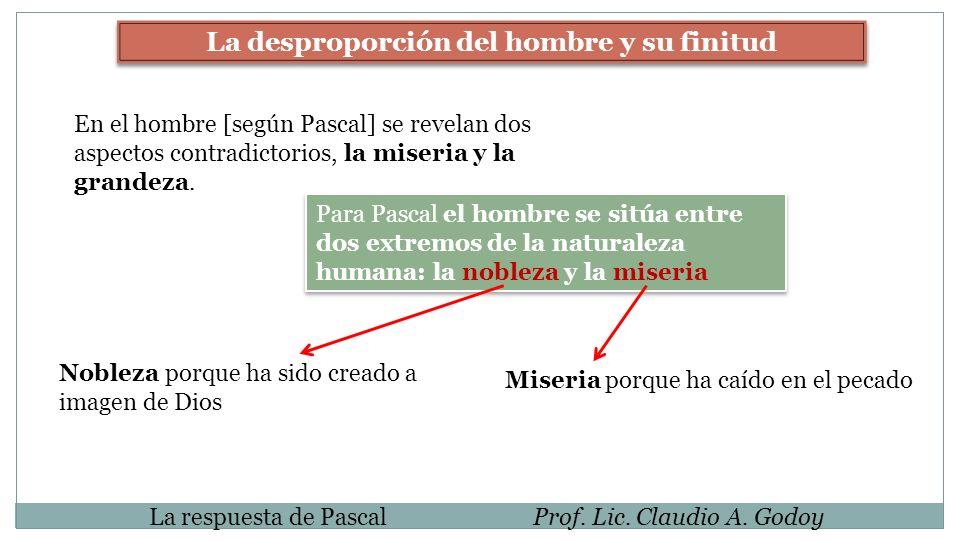 La respuesta de PascalProf. Lic. Claudio A. Godoy La desproporción del hombre y su finitud En el hombre [según Pascal] se revelan dos aspectos contrad
