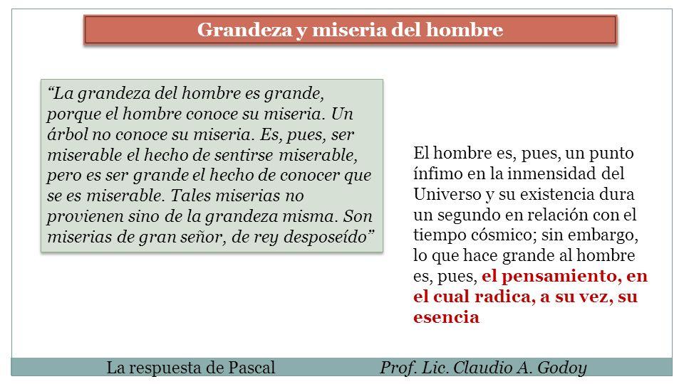 La respuesta de PascalProf. Lic. Claudio A. Godoy Grandeza y miseria del hombre La grandeza del hombre es grande, porque el hombre conoce su miseria.