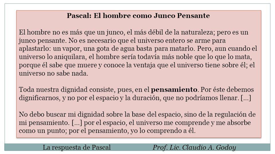 La respuesta de PascalProf. Lic. Claudio A. Godoy Pascal: El hombre como Junco Pensante El hombre no es más que un junco, el más débil de la naturalez
