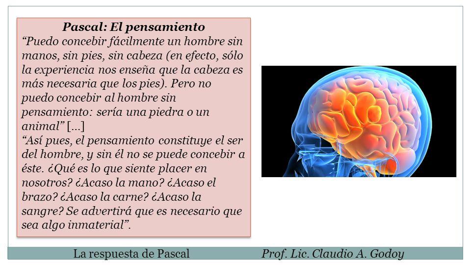 La respuesta de PascalProf. Lic. Claudio A. Godoy Pascal: El pensamiento Puedo concebir fácilmente un hombre sin manos, sin pies, sin cabeza (en efect