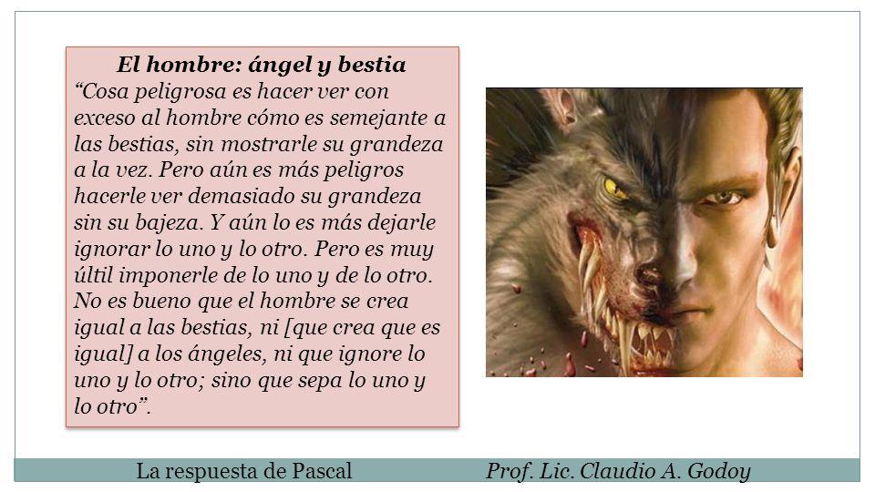 La respuesta de PascalProf. Lic. Claudio A. Godoy El hombre: ángel y bestia Cosa peligrosa es hacer ver con exceso al hombre cómo es semejante a las b