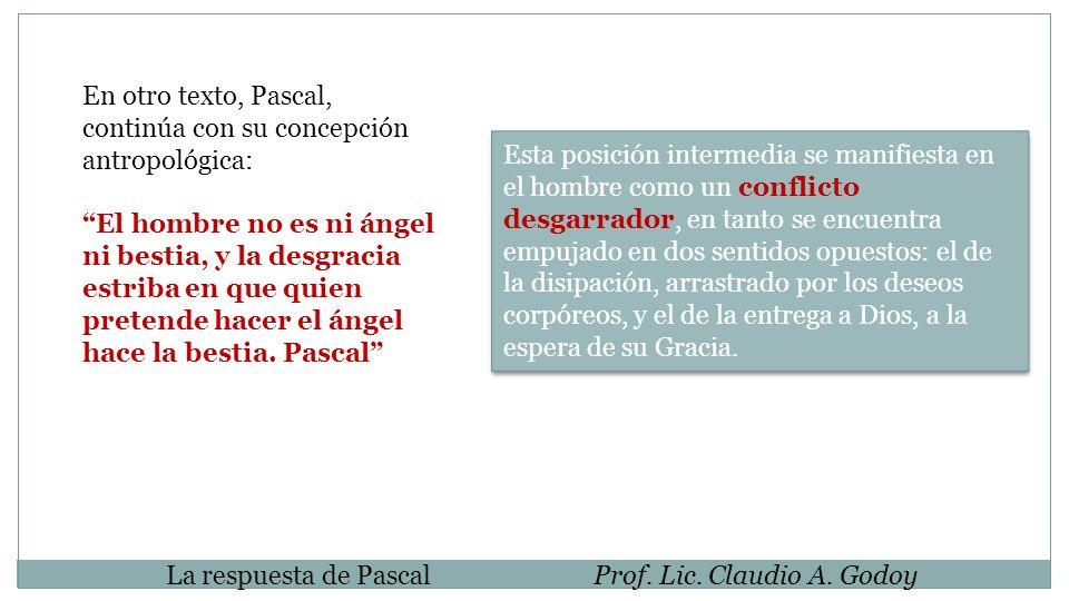 La respuesta de PascalProf. Lic. Claudio A. Godoy En otro texto, Pascal, continúa con su concepción antropológica: El hombre no es ni ángel ni bestia,