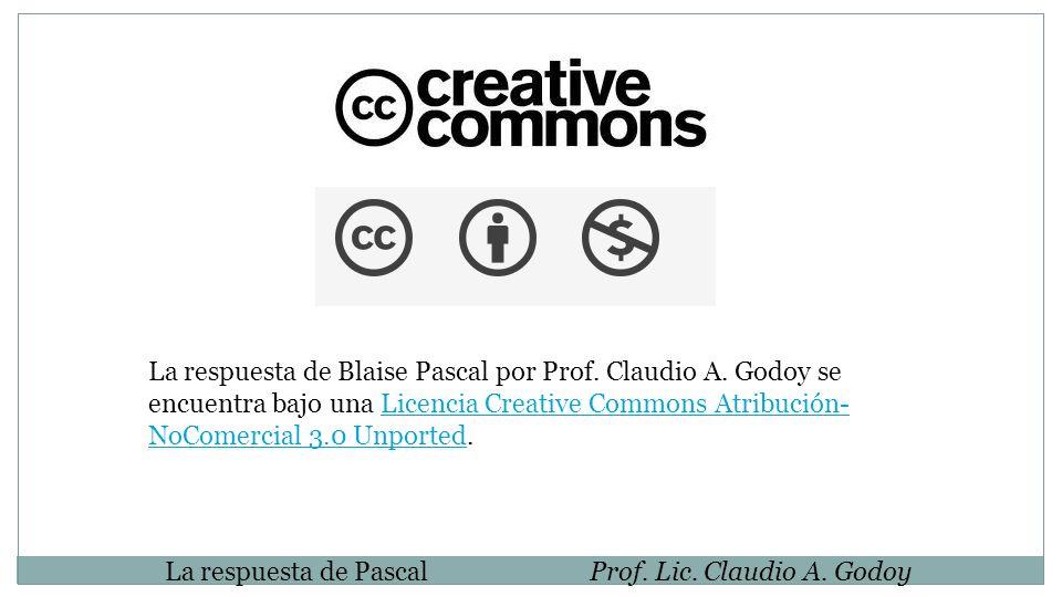 La respuesta de PascalProf. Lic. Claudio A. Godoy La respuesta de Blaise Pascal por Prof. Claudio A. Godoy se encuentra bajo una Licencia Creative Com
