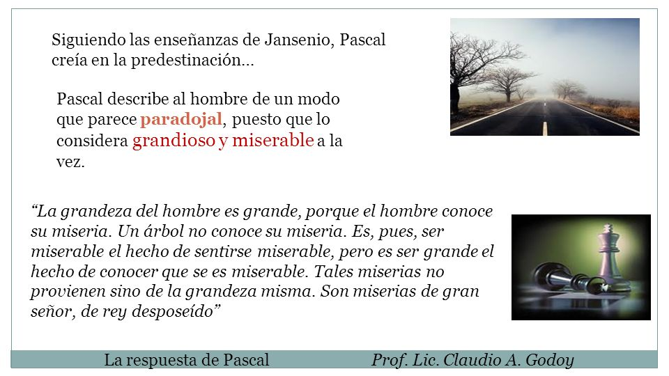 Siguiendo las enseñanzas de Jansenio, Pascal creía en la predestinación… Pascal describe al hombre de un modo que parece paradojal, puesto que lo considera grandioso y miserable a la vez.