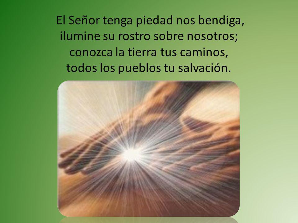 El Señor tenga piedad nos bendiga, ilumine su rostro sobre nosotros; conozca la tierra tus caminos, todos los pueblos tu salvación.