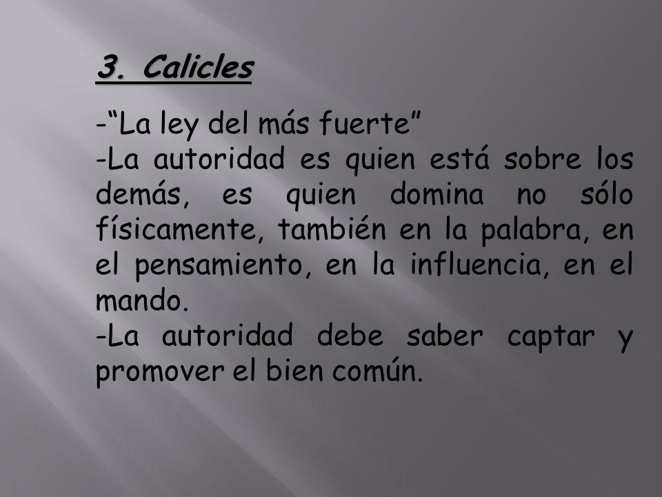 3. Calicles -La ley del más fuerte -La autoridad es quien está sobre los demás, es quien domina no sólo físicamente, también en la palabra, en el pens
