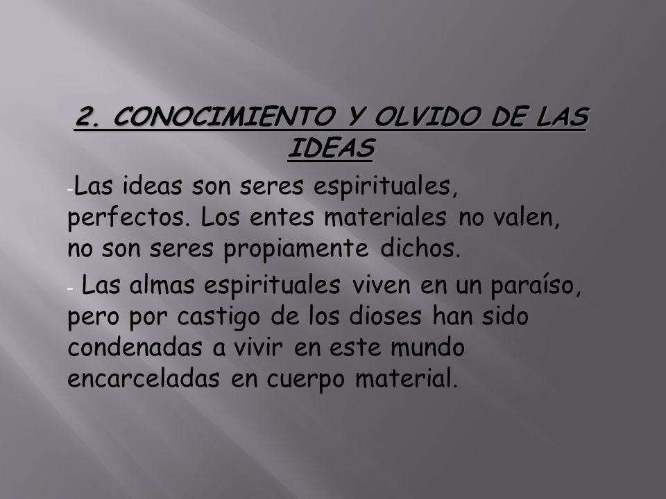 2. CONOCIMIENTO Y OLVIDO DE LAS IDEAS - Las ideas son seres espirituales, perfectos. Los entes materiales no valen, no son seres propiamente dichos. -