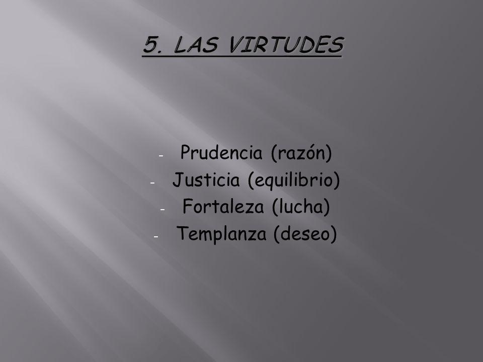 - Prudencia (razón) - Justicia (equilibrio) - Fortaleza (lucha) - Templanza (deseo)
