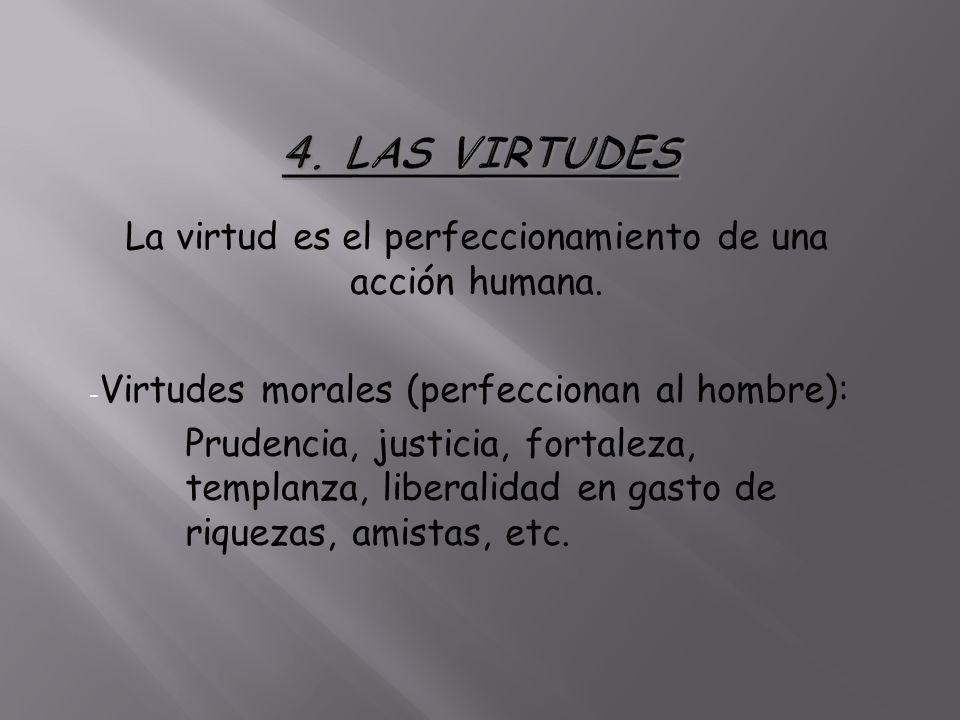 La virtud es el perfeccionamiento de una acción humana. - Virtudes morales (perfeccionan al hombre): Prudencia, justicia, fortaleza, templanza, libera