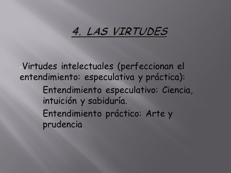 - Virtudes intelectuales (perfeccionan el entendimiento: especulativa y práctica): Entendimiento especulativo: Ciencia, intuición y sabiduría. Entendi