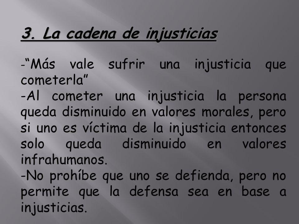 3. La cadena de injusticias - Más vale sufrir una injusticia que cometerla -Al cometer una injusticia la persona queda disminuido en valores morales,