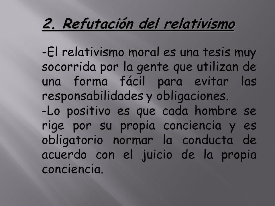 2. Refutación del relativismo -El relativismo moral es una tesis muy socorrida por la gente que utilizan de una forma fácil para evitar las responsabi