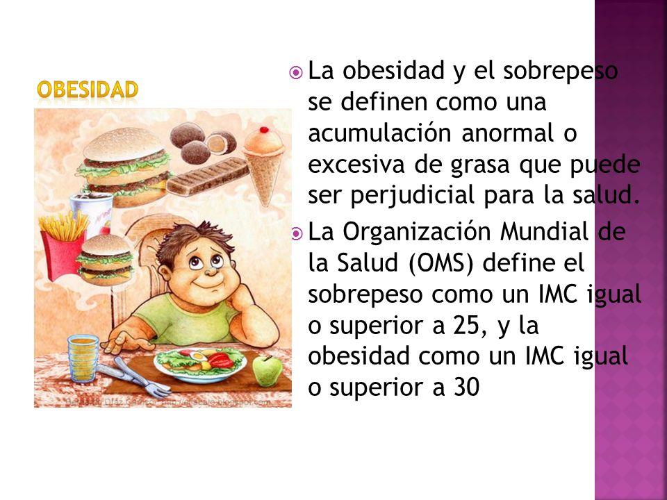 La obesidad y el sobrepeso se definen como una acumulación anormal o excesiva de grasa que puede ser perjudicial para la salud. La Organización Mundia