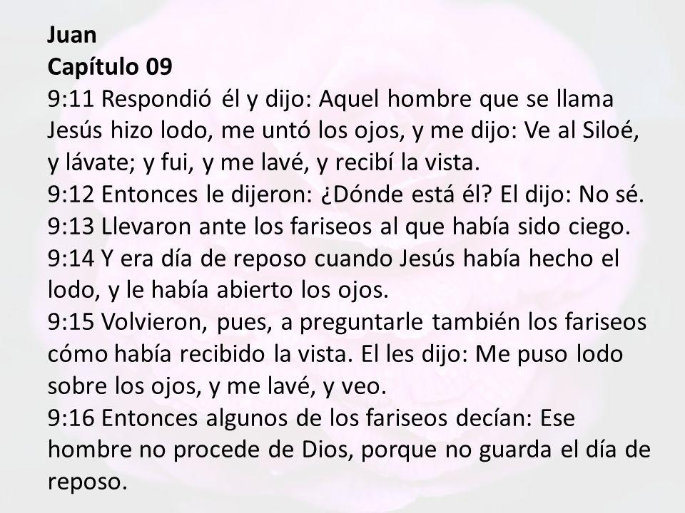 Juan Capítulo 09 9:11 Respondió él y dijo: Aquel hombre que se llama Jesús hizo lodo, me untó los ojos, y me dijo: Ve al Siloé, y lávate; y fui, y me lavé, y recibí la vista.
