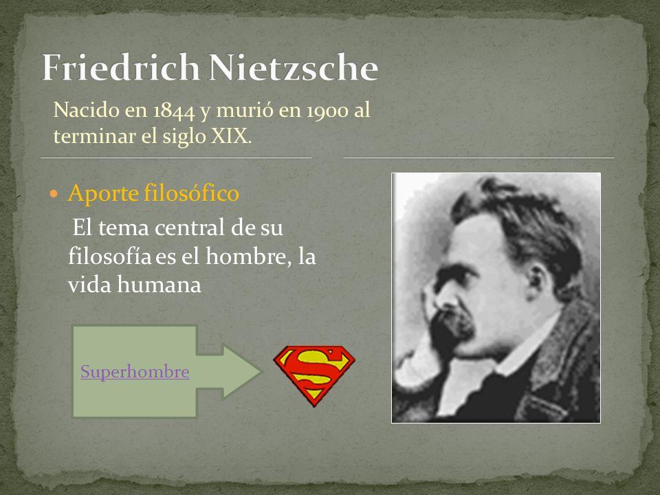 Aporte filosófico El tema central de su filosofía es el hombre, la vida humana Nacido en 1844 y murió en 1900 al terminar el siglo XIX. Superhombre