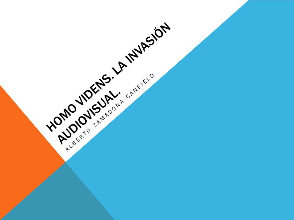 HOMO VIDENS. LA INVASIÓN AUDIOVISUAL. ALBERTO ZAMACONA CANFIELD