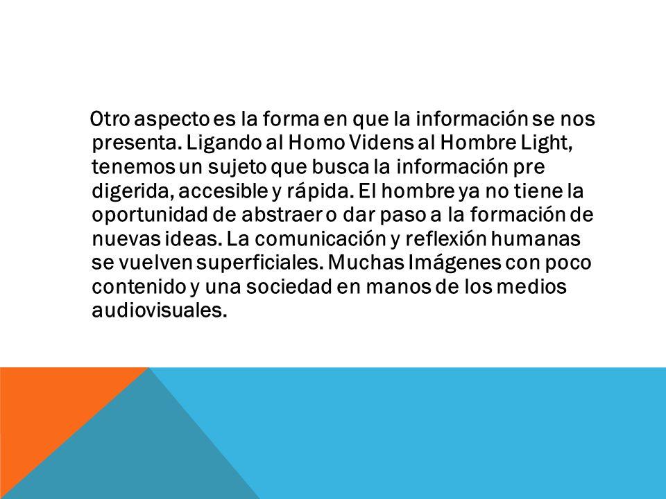 Otro aspecto es la forma en que la información se nos presenta. Ligando al Homo Videns al Hombre Light, tenemos un sujeto que busca la información pre