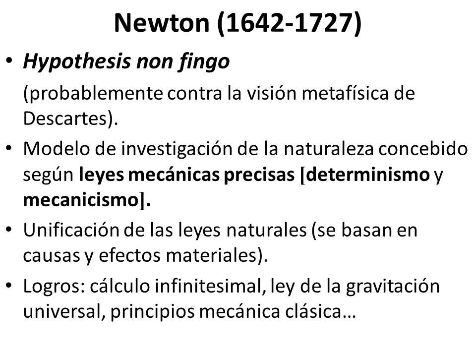 Newton (1642-1727) Hypothesis non fingo (probablemente contra la visión metafísica de Descartes). Modelo de investigación de la naturaleza concebido s