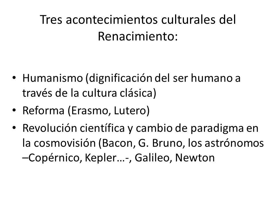 Tres acontecimientos culturales del Renacimiento: Humanismo (dignificación del ser humano a través de la cultura clásica) Reforma (Erasmo, Lutero) Rev