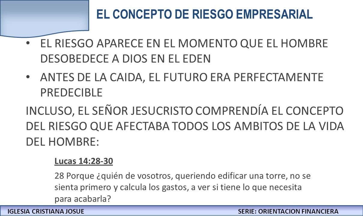 IGLESIA CRISTIANA JOSUECONFERENCIAS: LA BIBLIA Y LOS NEGOCIOS IGLESIA CRISTIANA JOSUESERIE: ORIENTACION FINANCIERA EL RIESGO APARECE EN EL MOMENTO QUE EL HOMBRE DESOBEDECE A DIOS EN EL EDEN ANTES DE LA CAIDA, EL FUTURO ERA PERFECTAMENTE PREDECIBLE INCLUSO, EL SEÑOR JESUCRISTO COMPRENDÍA EL CONCEPTO DEL RIESGO QUE AFECTABA TODOS LOS AMBITOS DE LA VIDA DEL HOMBRE: Lucas 14:28-30 28 Porque ¿quién de vosotros, queriendo edificar una torre, no se sienta primero y calcula los gastos, a ver si tiene lo que necesita para acabarla.