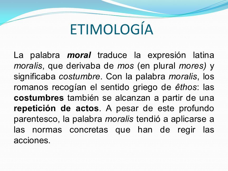 ETIMOLOGÍA La palabra moral traduce la expresión latina moralis, que derivaba de mos (en plural mores) y significaba costumbre. Con la palabra moralis