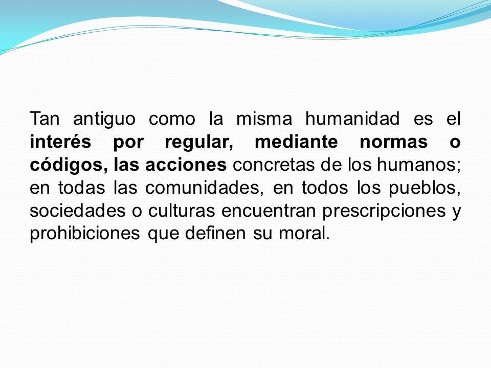 Tan antiguo como la misma humanidad es el interés por regular, mediante normas o códigos, las acciones concretas de los humanos; en todas las comunida