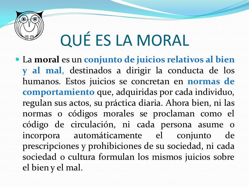 QUÉ ES LA MORAL La moral es un conjunto de juicios relativos al bien y al mal, destinados a dirigir la conducta de los humanos. Estos juicios se concr