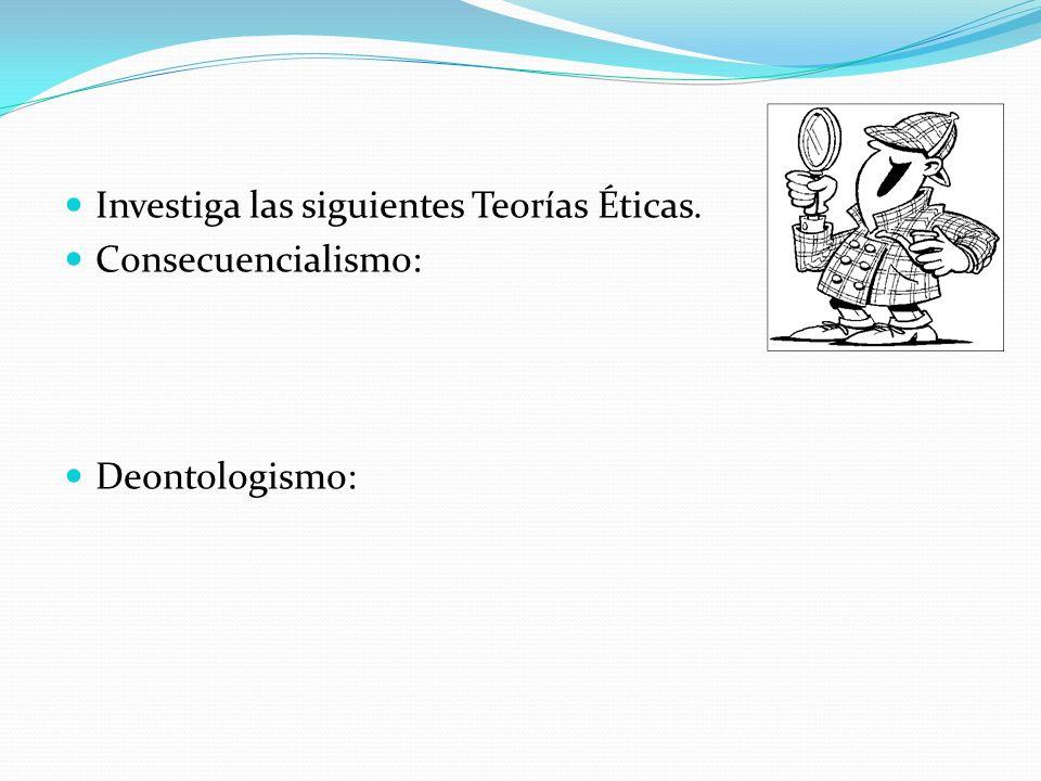 Investiga las siguientes Teorías Éticas. Consecuencialismo: Deontologismo: