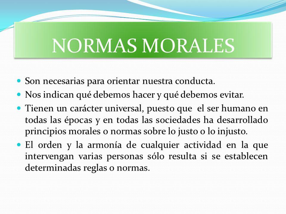 NORMAS MORALES Son necesarias para orientar nuestra conducta. Nos indican qué debemos hacer y qué debemos evitar. Tienen un carácter universal, puesto