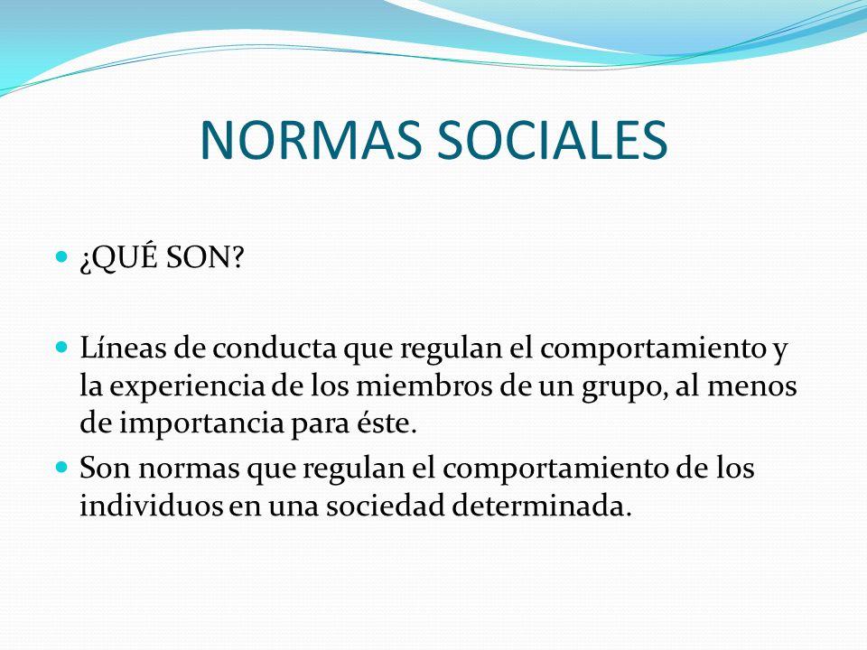 NORMAS SOCIALES ¿QUÉ SON? Líneas de conducta que regulan el comportamiento y la experiencia de los miembros de un grupo, al menos de importancia para