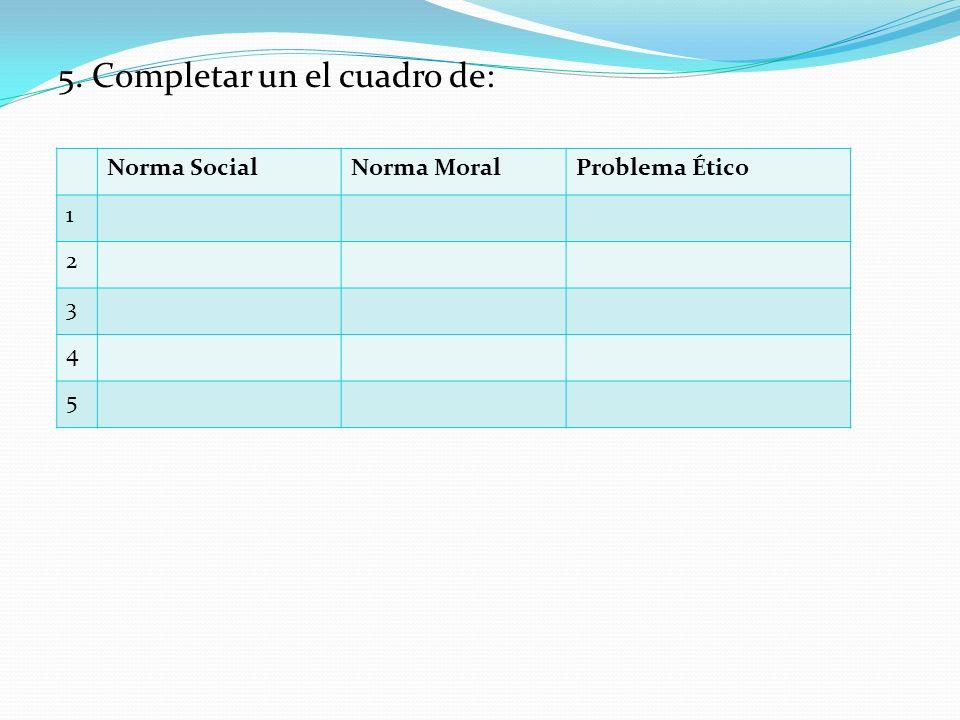 5. Completar un el cuadro de: Norma SocialNorma MoralProblema Ético 1 2 3 4 5