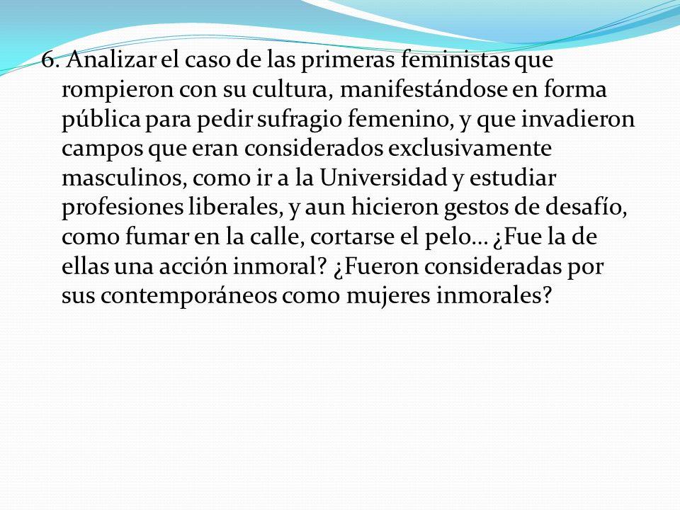 6. Analizar el caso de las primeras feministas que rompieron con su cultura, manifestándose en forma pública para pedir sufragio femenino, y que invad