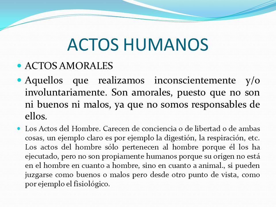 ACTOS HUMANOS ACTOS AMORALES Aquellos que realizamos inconscientemente y/o involuntariamente. Son amorales, puesto que no son ni buenos ni malos, ya q