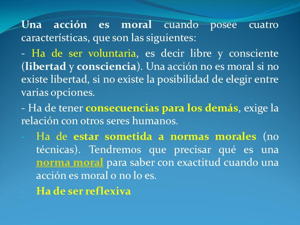 Una acción es moral cuando posee cuatro características, que son las siguientes: - Ha de ser voluntaria, es decir libre y consciente (libertad y consc