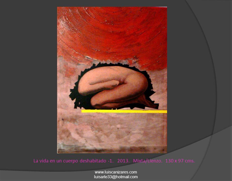 www.luiscanizares.com luisarte33@hotmail.com La vida en un cuerpo deshabitado -1. 2013. Mixta/Lienzo. 130 x 97 cms.