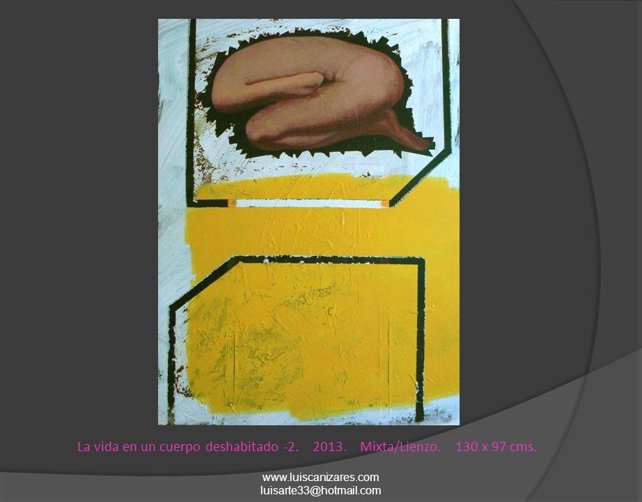 La vida en un cuerpo deshabitado -2. 2013. Mixta/Lienzo. 130 x 97 cms. www.luiscanizares.com luisarte33@hotmail.com