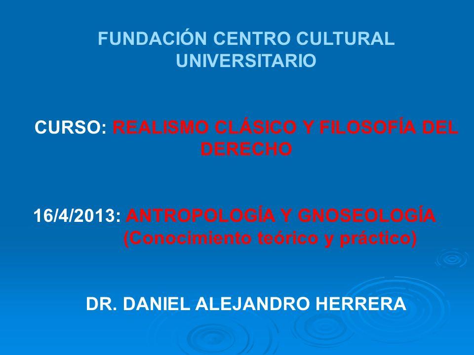 FUNDACIÓN CENTRO CULTURAL UNIVERSITARIO CURSO: REALISMO CLÁSICO Y FILOSOFÍA DEL DERECHO 16/4/2013: ANTROPOLOGÍA Y GNOSEOLOGÍA (Conocimiento teórico y