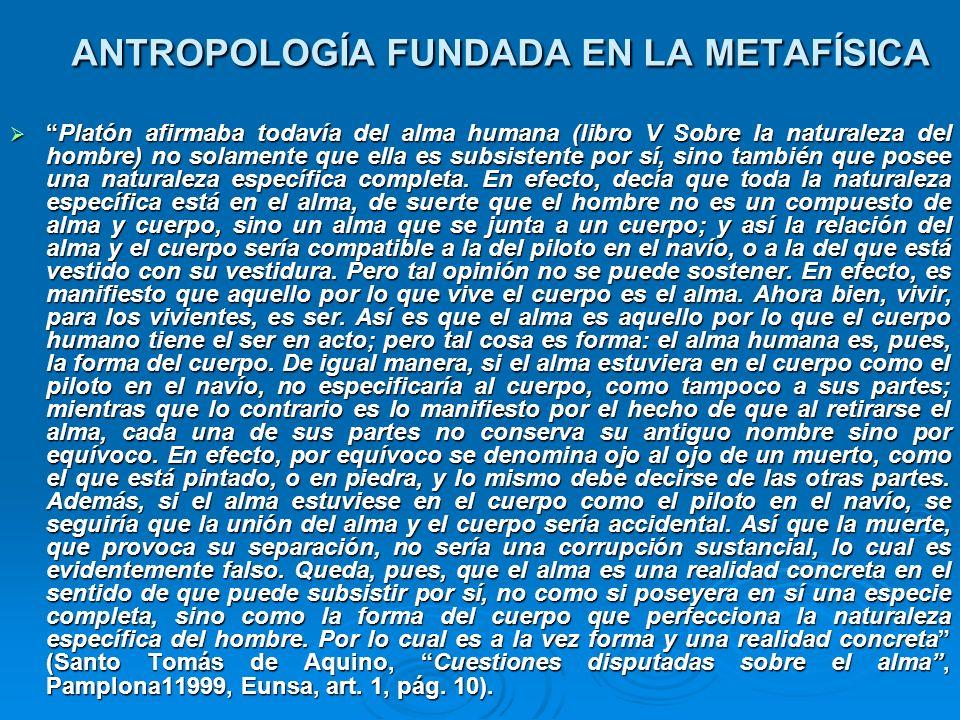ANTROPOLOGÍA FUNDADA EN LA METAFÍSICA Platón afirmaba todavía del alma humana (libro V Sobre la naturaleza del hombre) no solamente que ella es subsis