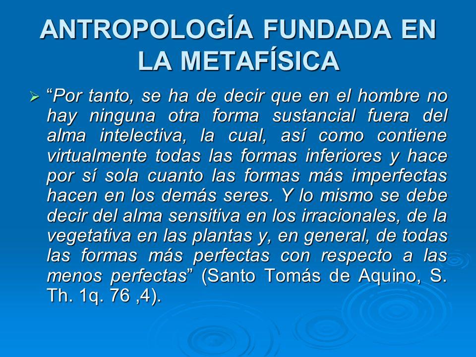 ANTROPOLOGÍA FUNDADA EN LA METAFÍSICA Por tanto, se ha de decir que en el hombre no hay ninguna otra forma sustancial fuera del alma intelectiva, la c
