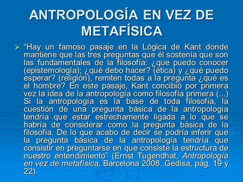 ANTROPOLOGÍA EN VEZ DE METAFÍSICA Hay un famoso pasaje en la Lógica de Kant donde mantiene que las tres preguntas que él sostenía que son las fundamen