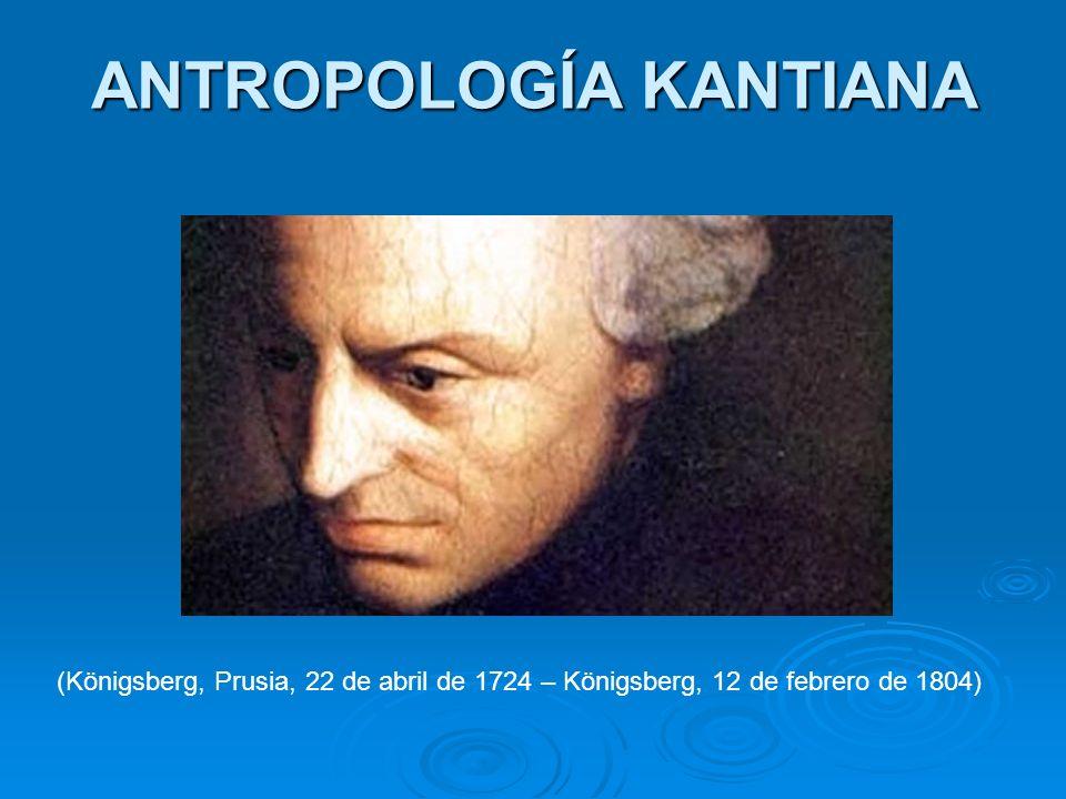 ANTROPOLOGÍA KANTIANA (Königsberg, Prusia, 22 de abril de 1724 – Königsberg, 12 de febrero de 1804)