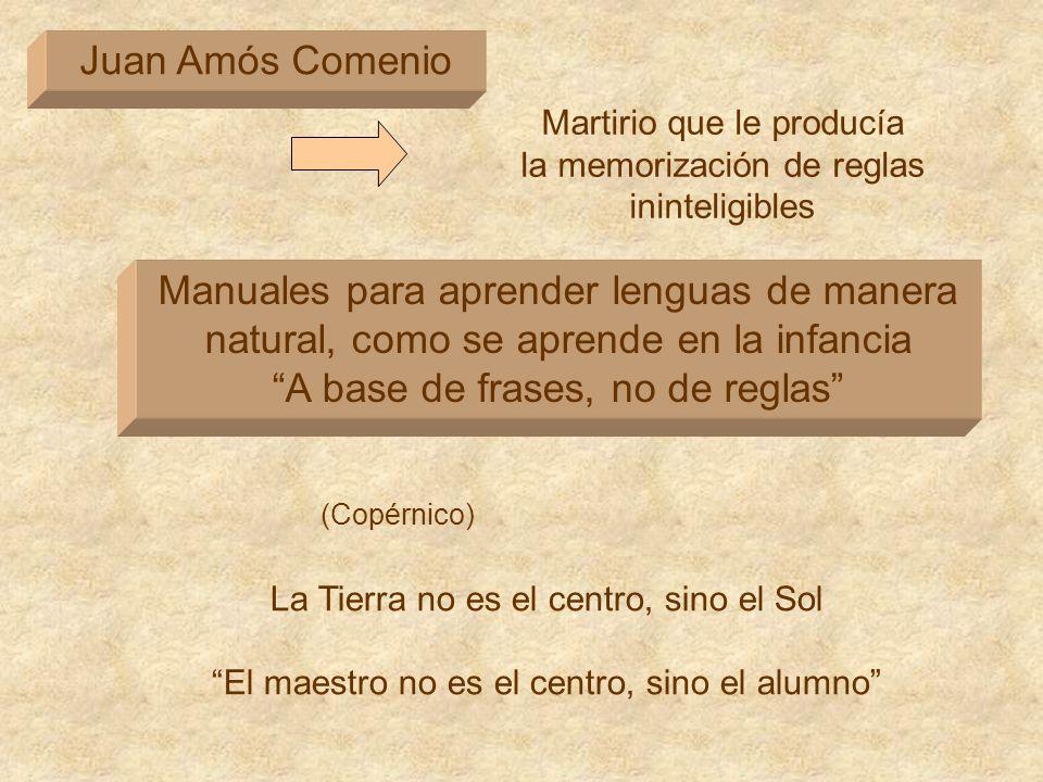 Juan Amós Comenio Manuales para aprender lenguas de manera natural, como se aprende en la infancia A base de frases, no de reglas La Tierra no es el c