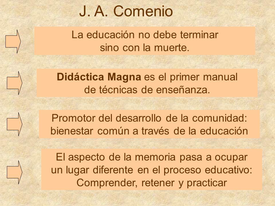 J. A. Comenio La educación no debe terminar sino con la muerte. Didáctica Magna es el primer manual de técnicas de enseñanza. Promotor del desarrollo